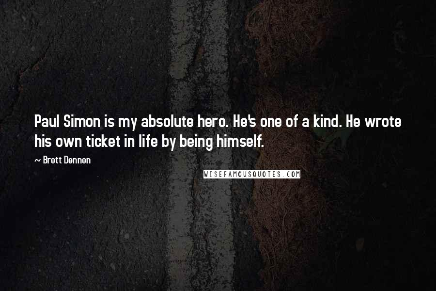 Brett Dennen quotes: Paul Simon is my absolute hero. He's one of a kind. He wrote his own ticket in life by being himself.