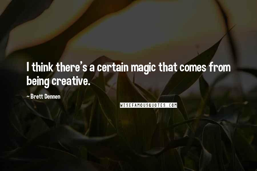 Brett Dennen quotes: I think there's a certain magic that comes from being creative.