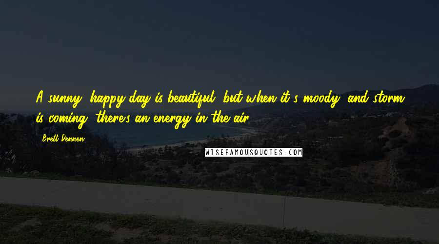 Brett Dennen quotes: A sunny, happy day is beautiful, but when it's moody, and storm is coming, there's an energy in the air.