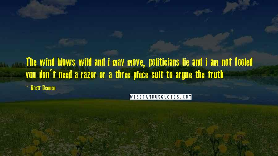 Brett Dennen quotes: The wind blows wild and i may move, politicians lie and i am not fooled you don't need a razor or a three piece suit to argue the truth