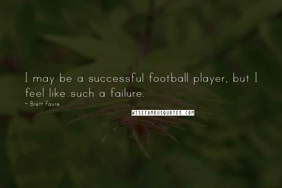 Brett Favre quotes: I may be a successful football player, but I feel like such a failure.
