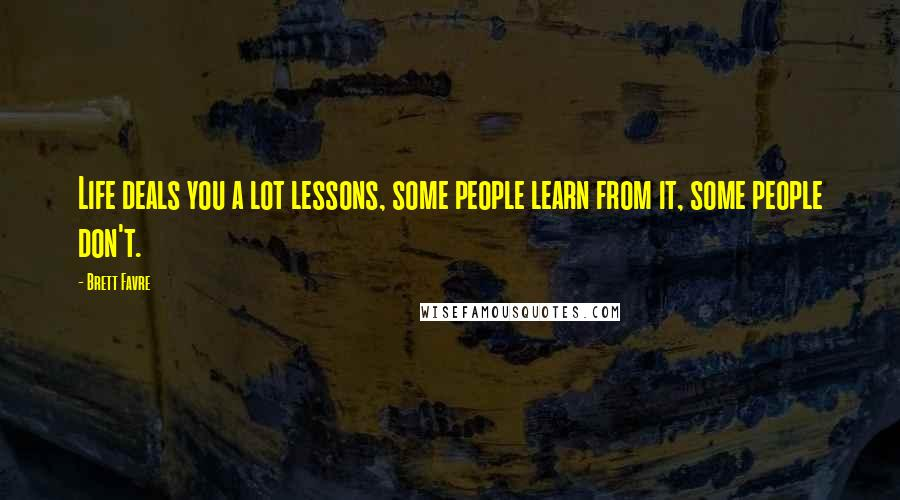 Brett Favre quotes: Life deals you a lot lessons, some people learn from it, some people don't.