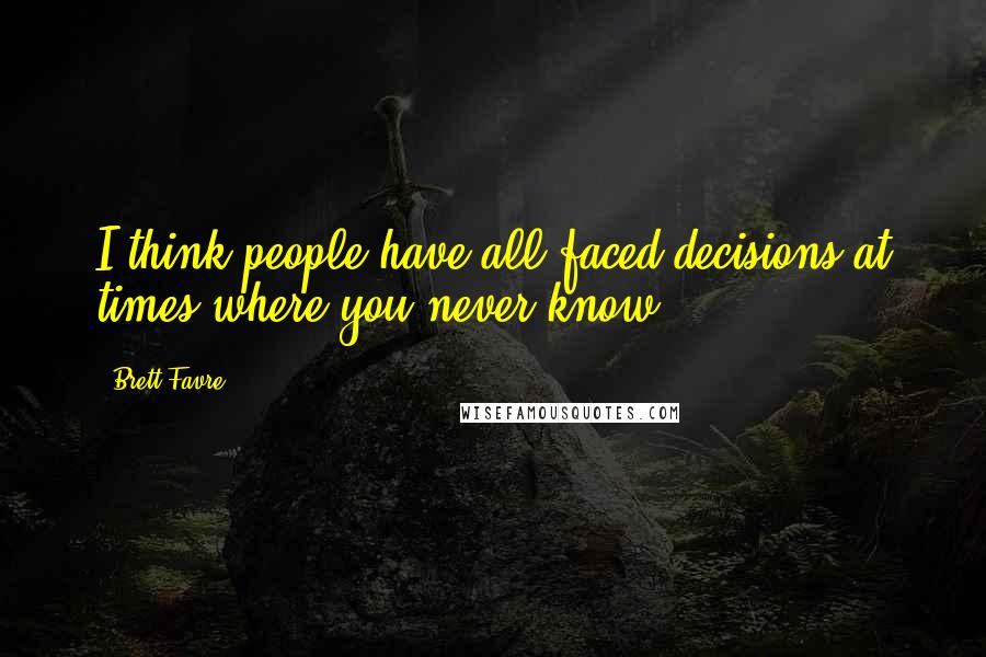 Brett Favre quotes: I think people have all faced decisions at times where you never know.