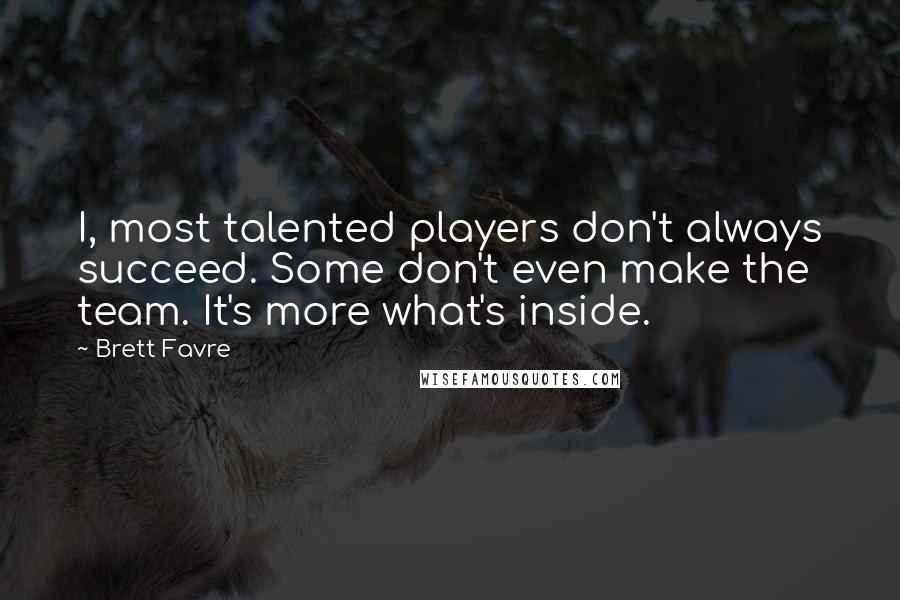 Brett Favre quotes: I, most talented players don't always succeed. Some don't even make the team. It's more what's inside.