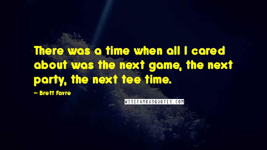 Brett Favre quotes: There was a time when all I cared about was the next game, the next party, the next tee time.