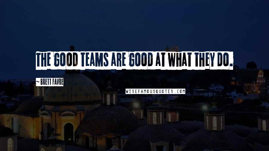 Brett Favre quotes: The good teams are good at what they do.