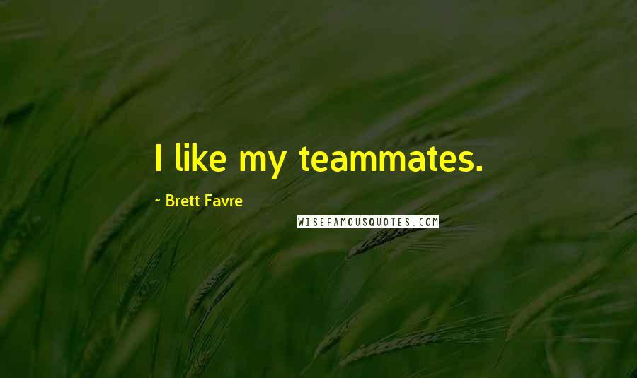 Brett Favre quotes: I like my teammates.