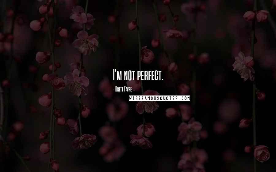 Brett Favre quotes: I'm not perfect.