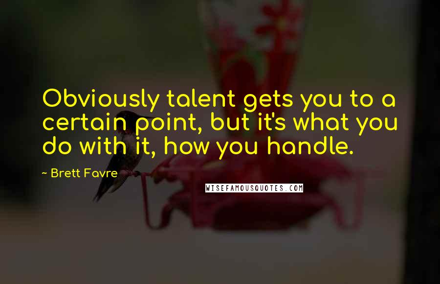 Brett Favre quotes: Obviously talent gets you to a certain point, but it's what you do with it, how you handle.
