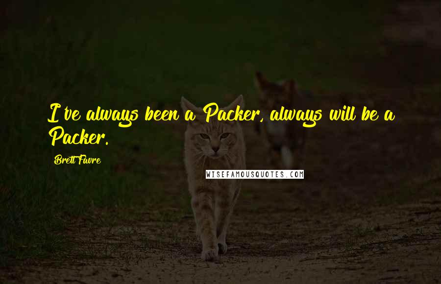 Brett Favre quotes: I've always been a Packer, always will be a Packer.