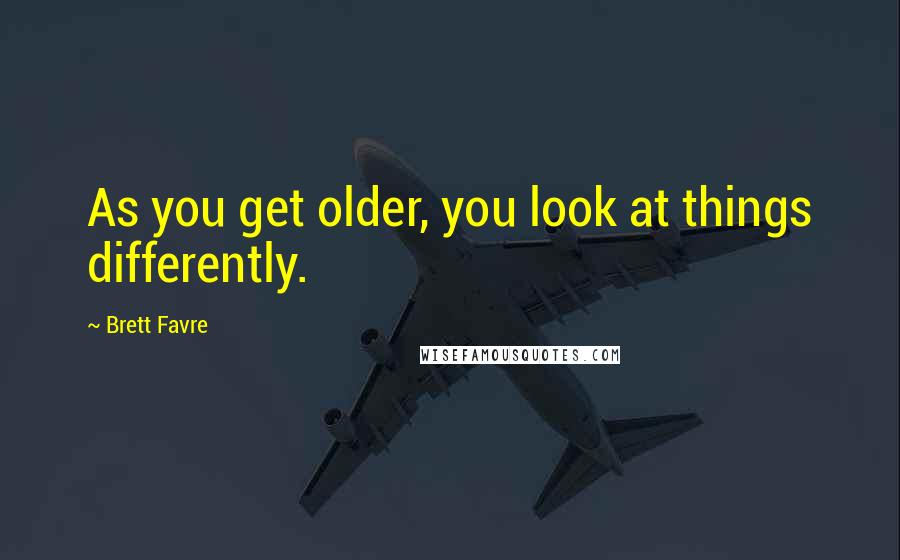 Brett Favre quotes: As you get older, you look at things differently.
