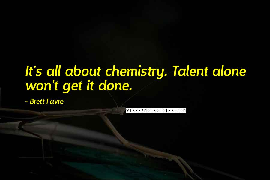 Brett Favre quotes: It's all about chemistry. Talent alone won't get it done.