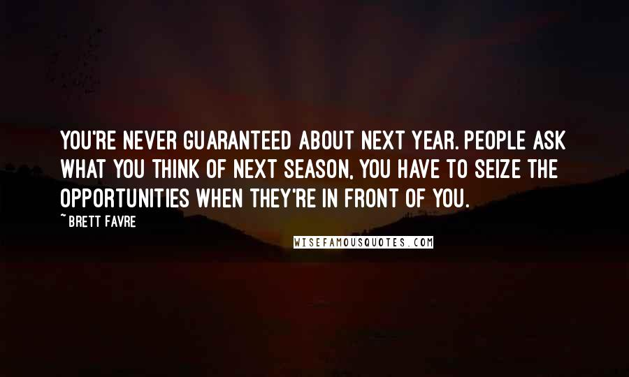Brett Favre quotes: You're never guaranteed about next year. People ask what you think of next season, you have to seize the opportunities when they're in front of you.