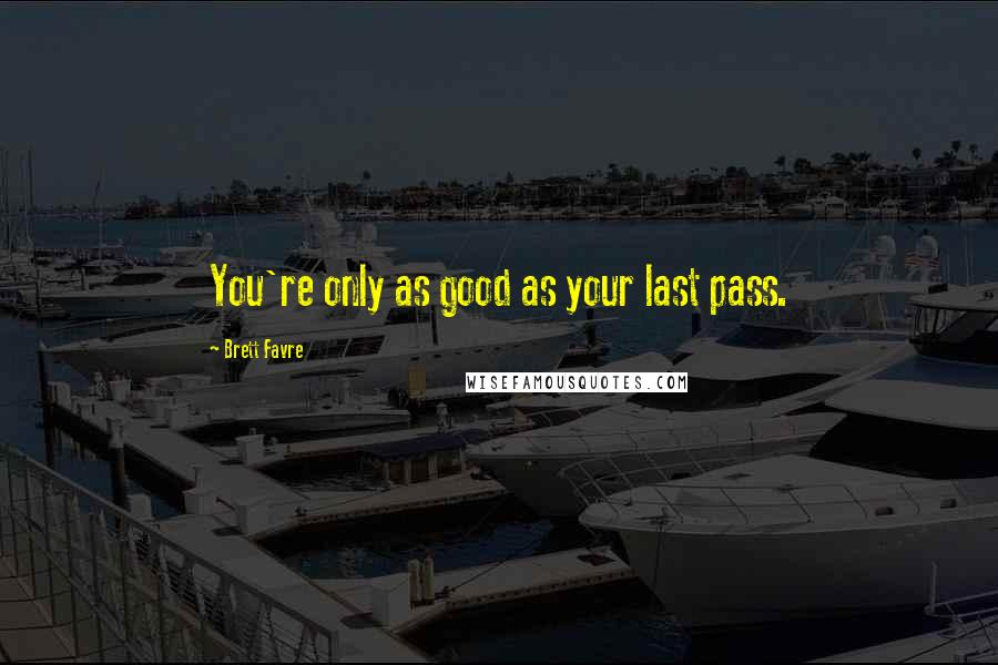 Brett Favre quotes: You're only as good as your last pass.