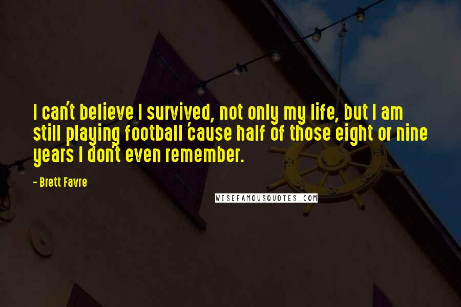 Brett Favre quotes: I can't believe I survived, not only my life, but I am still playing football 'cause half of those eight or nine years I don't even remember.