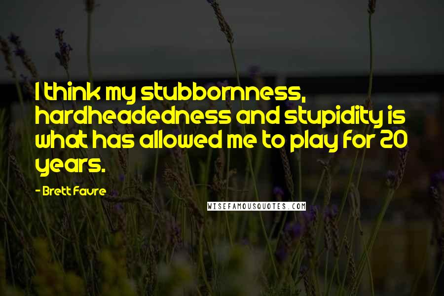 Brett Favre quotes: I think my stubbornness, hardheadedness and stupidity is what has allowed me to play for 20 years.