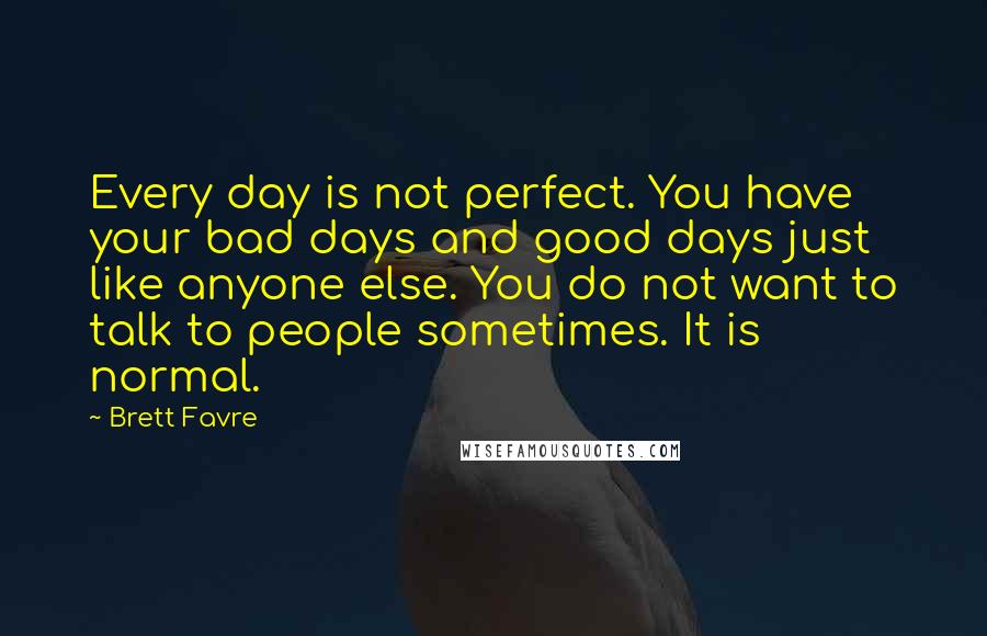 Brett Favre quotes: Every day is not perfect. You have your bad days and good days just like anyone else. You do not want to talk to people sometimes. It is normal.