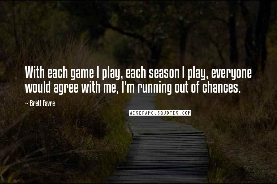 Brett Favre quotes: With each game I play, each season I play, everyone would agree with me, I'm running out of chances.