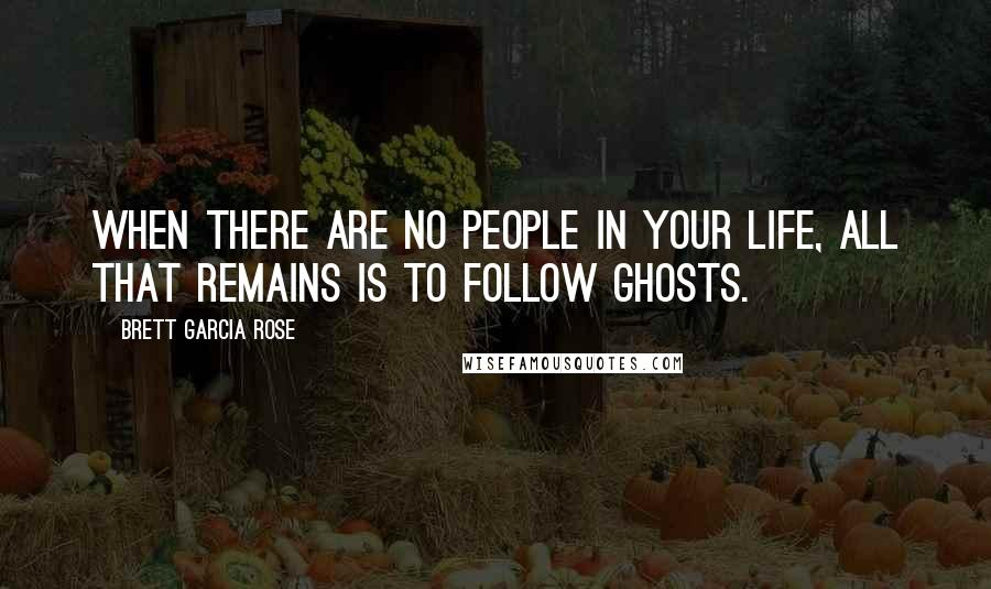 Brett Garcia Rose quotes: When there are no people in your life, all that remains is to follow ghosts.