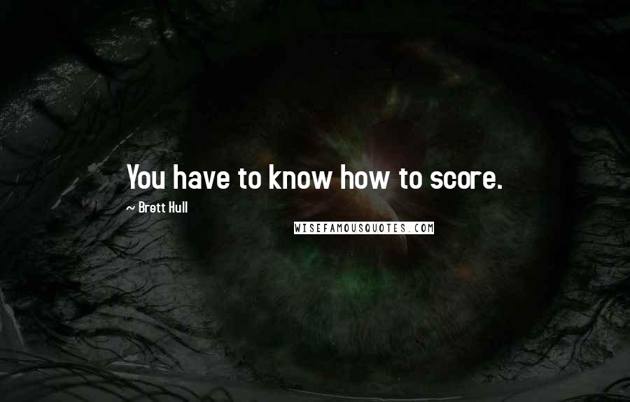 Brett Hull quotes: You have to know how to score.