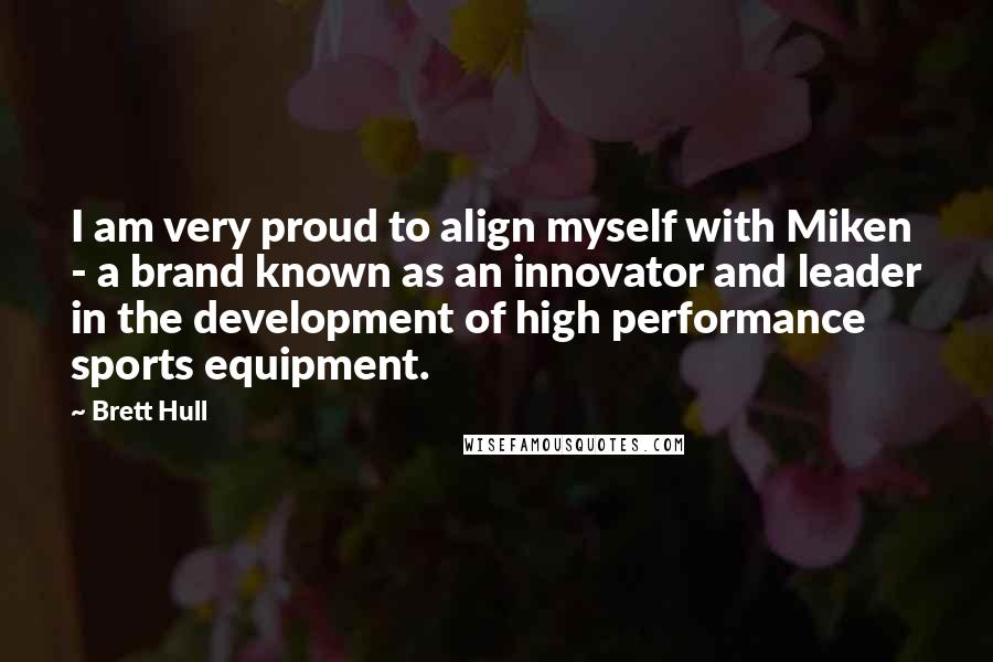 Brett Hull quotes: I am very proud to align myself with Miken - a brand known as an innovator and leader in the development of high performance sports equipment.