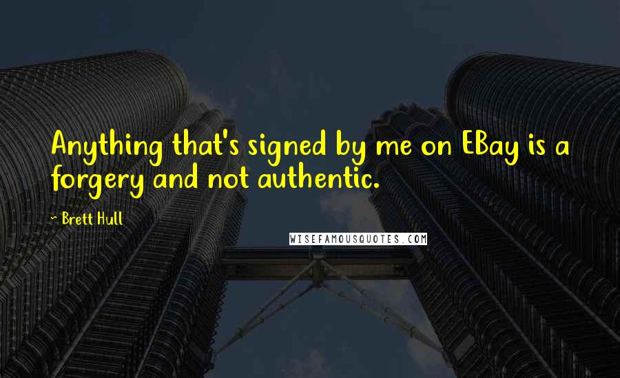 Brett Hull quotes: Anything that's signed by me on EBay is a forgery and not authentic.