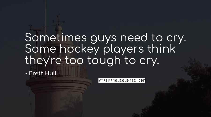 Brett Hull quotes: Sometimes guys need to cry. Some hockey players think they're too tough to cry.