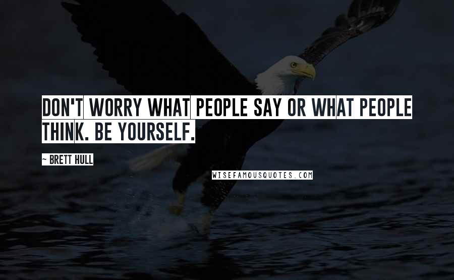 Brett Hull quotes: Don't worry what people say or what people think. Be yourself.