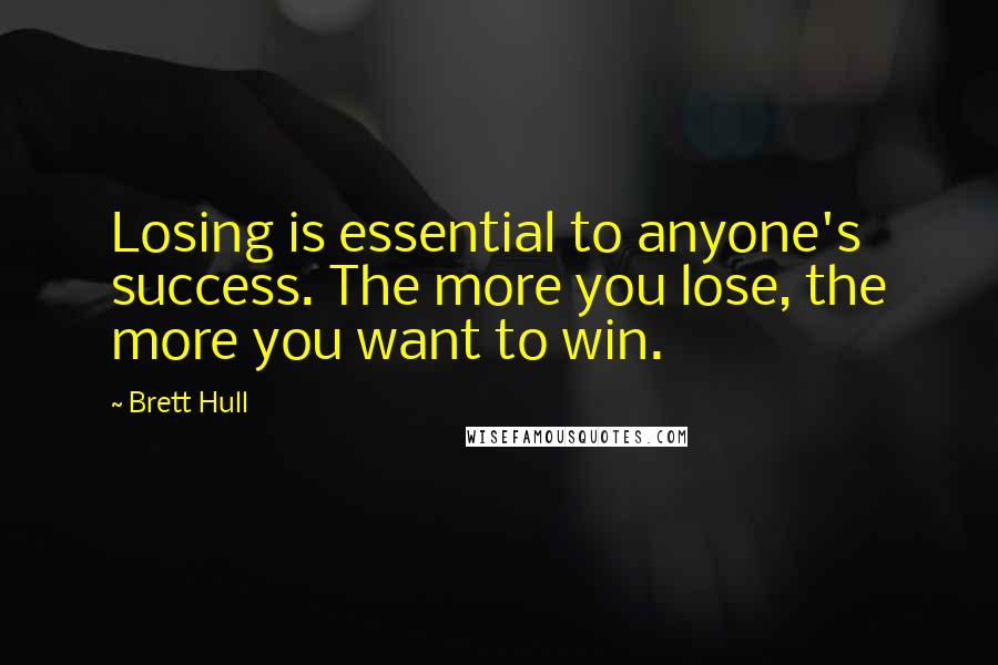 Brett Hull quotes: Losing is essential to anyone's success. The more you lose, the more you want to win.