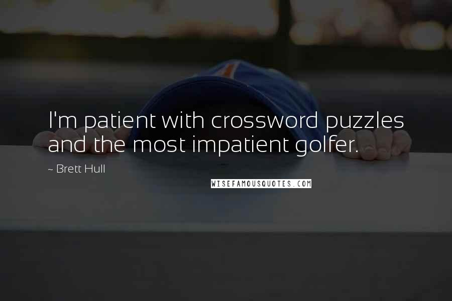 Brett Hull quotes: I'm patient with crossword puzzles and the most impatient golfer.