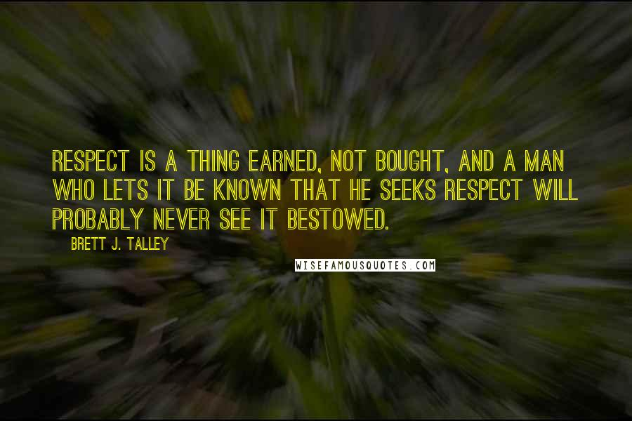 Brett J. Talley quotes: Respect is a thing earned, not bought, and a man who lets it be known that he seeks respect will probably never see it bestowed.