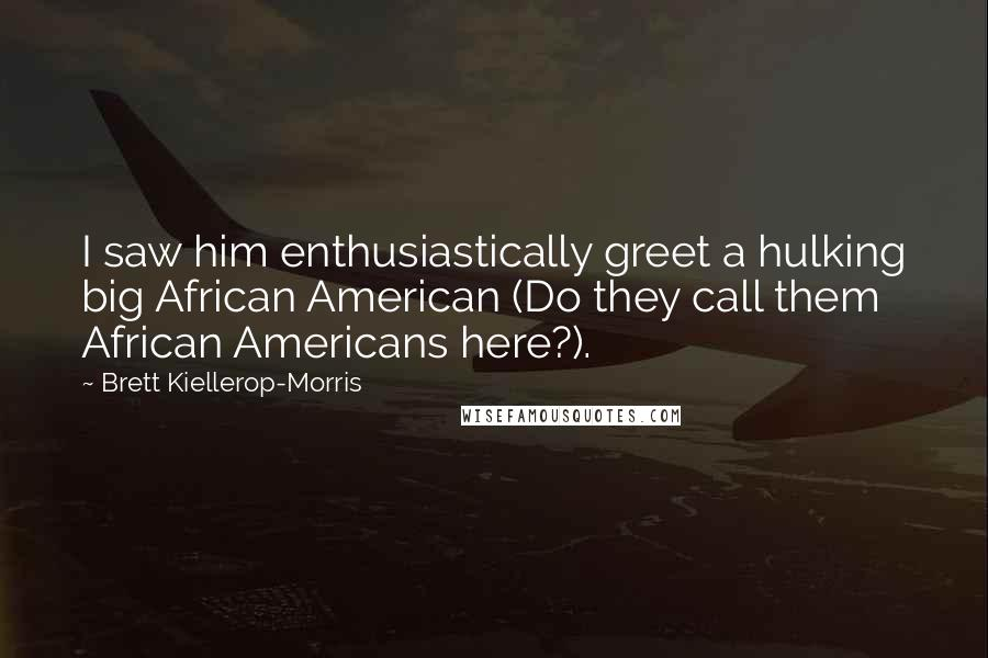 Brett Kiellerop-Morris quotes: I saw him enthusiastically greet a hulking big African American (Do they call them African Americans here?).