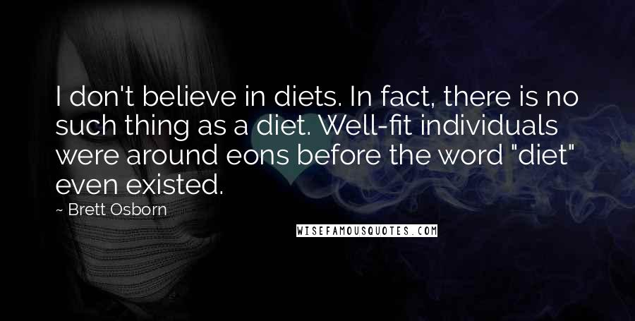 "Brett Osborn quotes: I don't believe in diets. In fact, there is no such thing as a diet. Well-fit individuals were around eons before the word ""diet"" even existed."