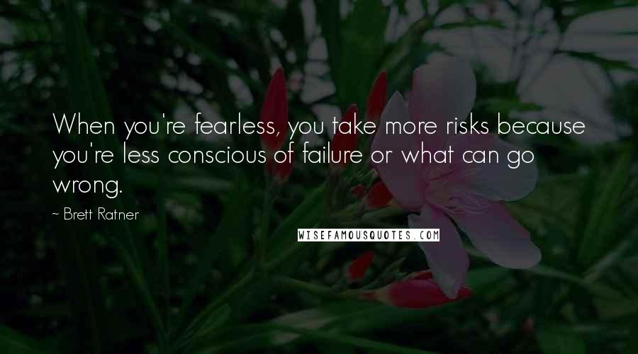 Brett Ratner quotes: When you're fearless, you take more risks because you're less conscious of failure or what can go wrong.