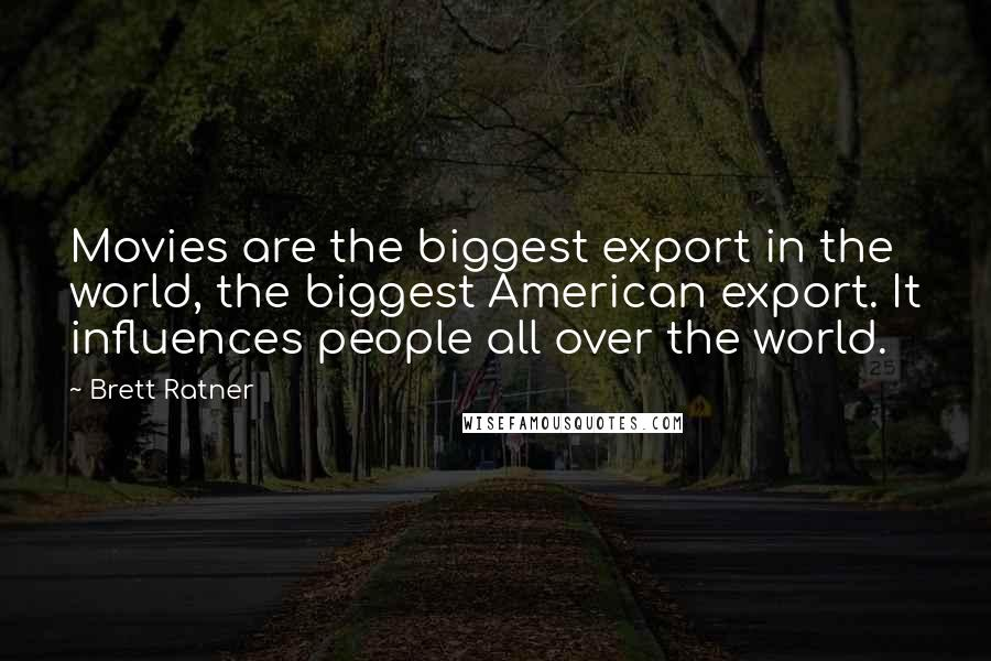 Brett Ratner quotes: Movies are the biggest export in the world, the biggest American export. It influences people all over the world.
