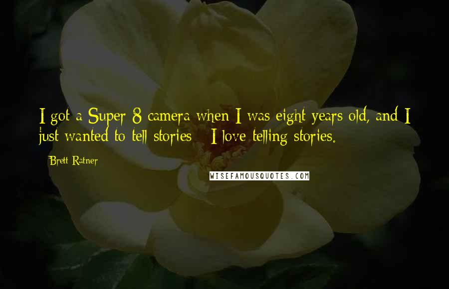 Brett Ratner quotes: I got a Super 8 camera when I was eight years old, and I just wanted to tell stories - I love telling stories.