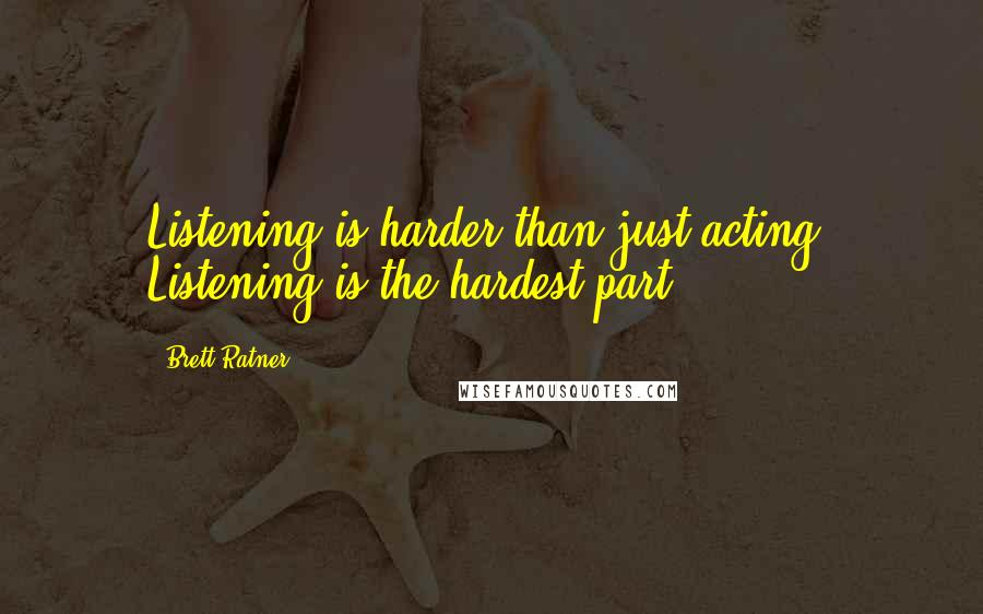 Brett Ratner quotes: Listening is harder than just acting. Listening is the hardest part.