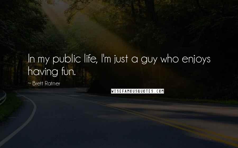 Brett Ratner quotes: In my public life, I'm just a guy who enjoys having fun.