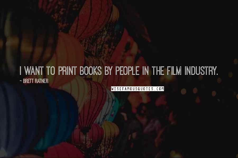 Brett Ratner quotes: I want to print books by people in the film industry.