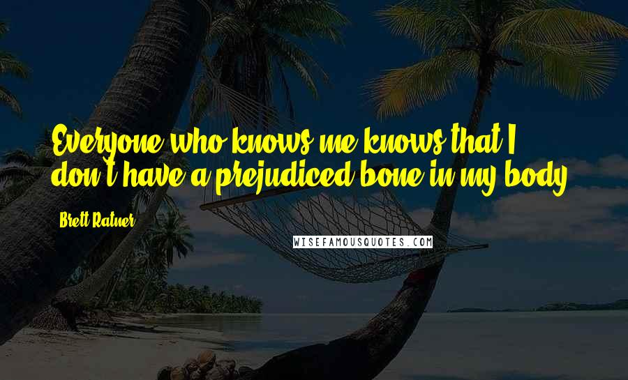 Brett Ratner quotes: Everyone who knows me knows that I don't have a prejudiced bone in my body.