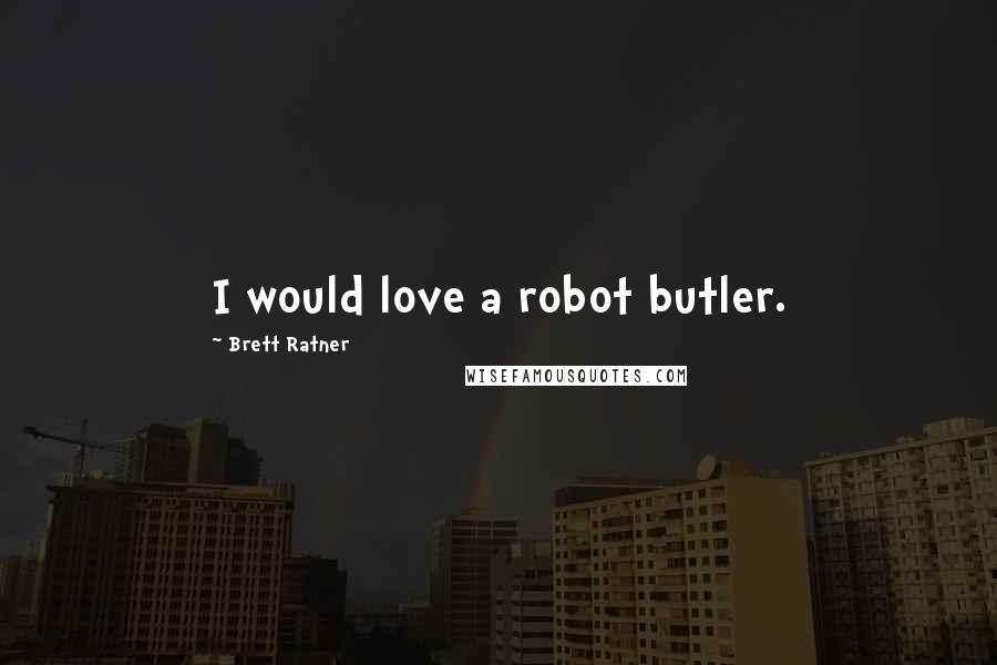 Brett Ratner quotes: I would love a robot butler.