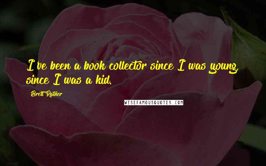 Brett Ratner quotes: I've been a book collector since I was young, since I was a kid.