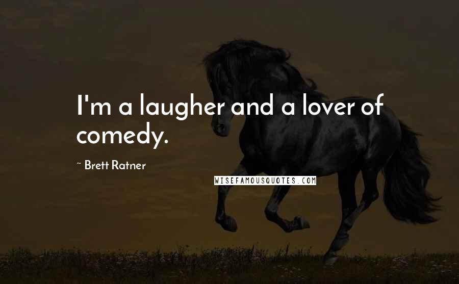 Brett Ratner quotes: I'm a laugher and a lover of comedy.