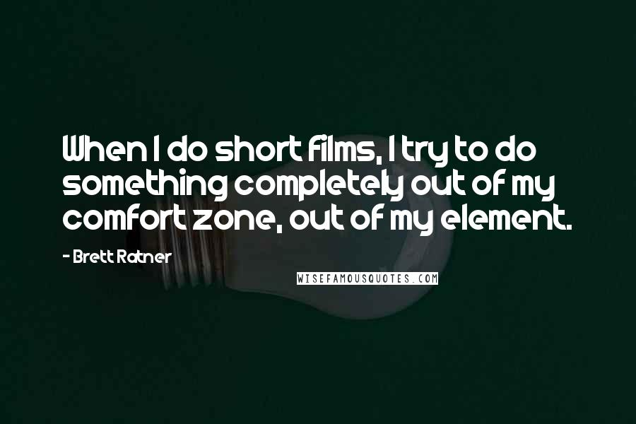Brett Ratner quotes: When I do short films, I try to do something completely out of my comfort zone, out of my element.