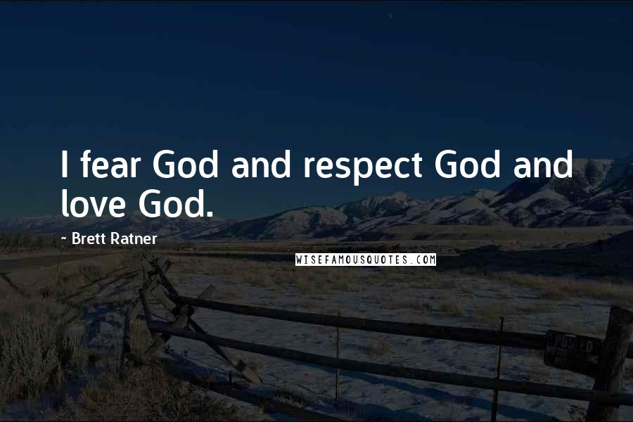 Brett Ratner quotes: I fear God and respect God and love God.