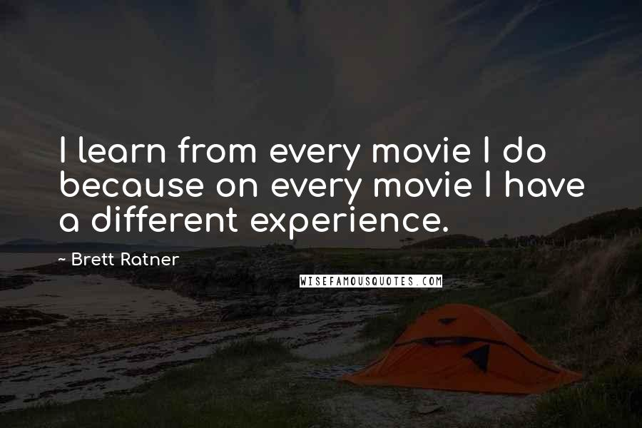 Brett Ratner quotes: I learn from every movie I do because on every movie I have a different experience.