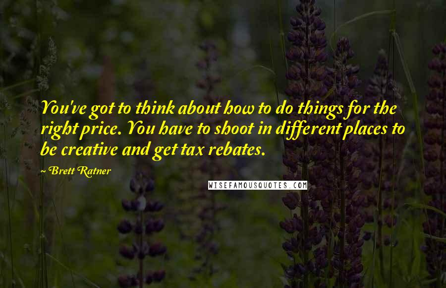 Brett Ratner quotes: You've got to think about how to do things for the right price. You have to shoot in different places to be creative and get tax rebates.