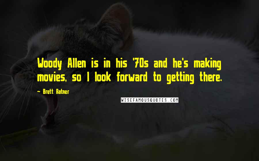 Brett Ratner quotes: Woody Allen is in his '70s and he's making movies, so I look forward to getting there.