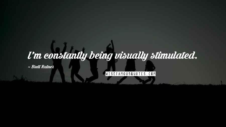 Brett Ratner quotes: I'm constantly being visually stimulated.