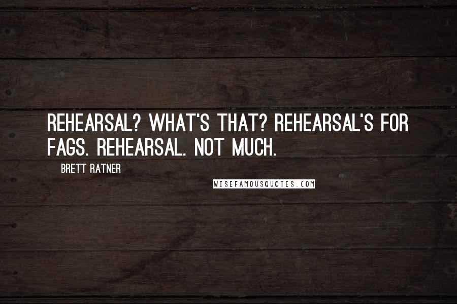 Brett Ratner quotes: Rehearsal? What's that? Rehearsal's for fags. Rehearsal. Not much.